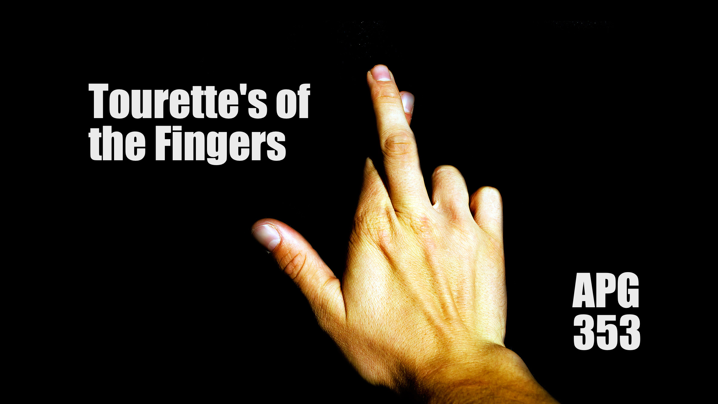 APG 353 – Tourette's of the Fingers